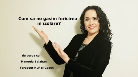 De vorba cu Manuela Balaban, Terapeut NLP si Coach: Cum sa ne gasim fericirea in izolare?